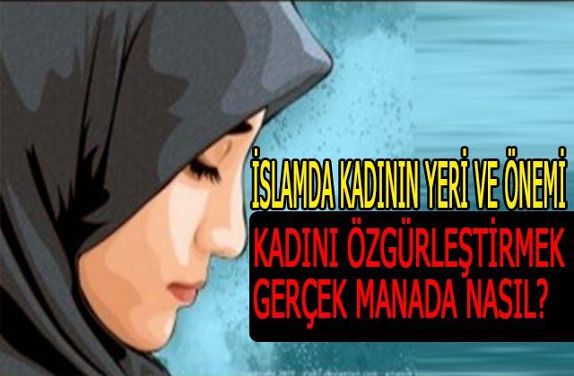 İslamda Kadının Yeri Ve Önemi? kadını özgürleştirmek gerçek manada nasıl?