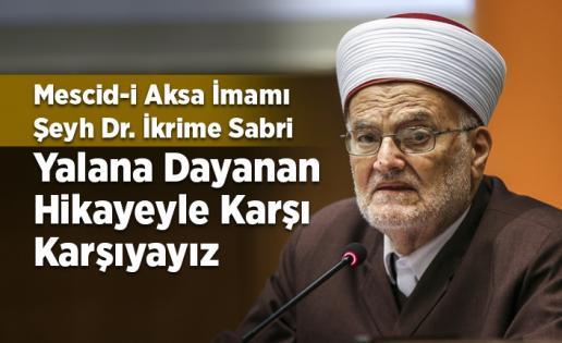 Şeyh Dr. İkrime Sabri: Yalana dayanan hikayeyle karşı karşıyayız