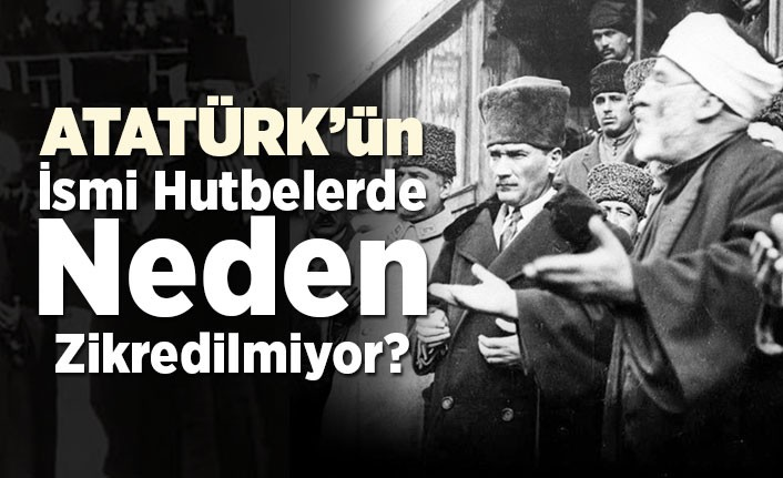 Atatürk'ün ismi hutbelerde neden zikredilmiyor?