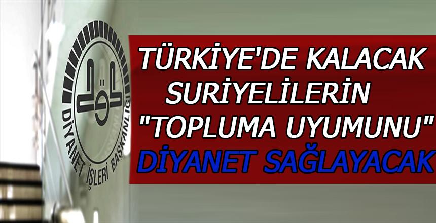 """Türkiye'de kalacak Suriyelilerin """"topluma uyumunu"""" Diyanet sağlayacak"""