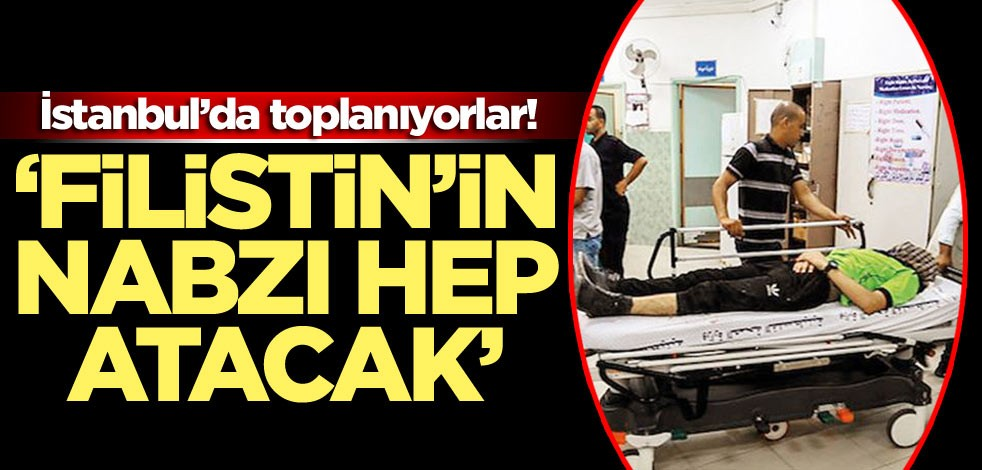 İstanbul'da toplanıyorlar! 'Filistin'in nabzı hep atacak'
