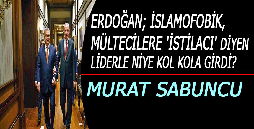 Erdoğan; İslamofobik, mültecilere 'istilacı' diyen liderle niye kol kola girdi?