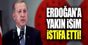 Erdoğan'a yakın isim istifa etti