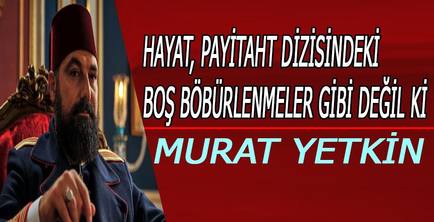 Murat Yetkin: Hayat, Payitaht dizisindeki boş böbürlenmeler gibi değil ki