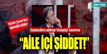 """Nedim Şener gazetecilere saldırıyı savundu: """"Aile içi şiddet"""