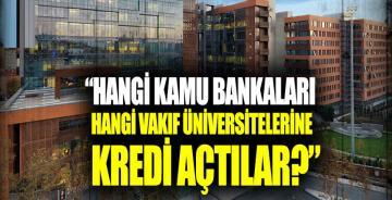 """Hangi kamu bankaları, hangi vakıf üniversitelerine kredi açtılar?"""""""