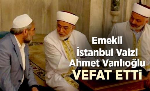 Emekli İstanbul Vaizi Ahmet Vanlıoğlu vefat etti