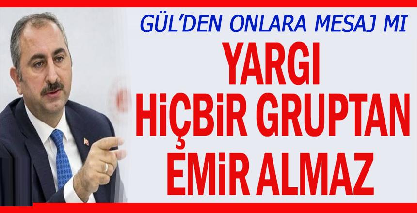 Bakan Gül'den onlara mesaj mı: Yargı hiçbir gruptan emir almaz