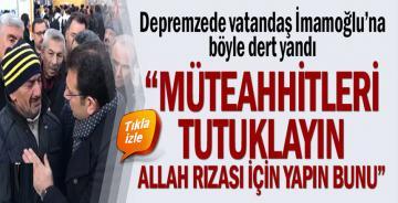 """Depremzede vatandaş İmamoğlu'na böyle dert yandı: """"Müteahhitleri tutuklayın, Allah rızası için bunu yapın"""""""