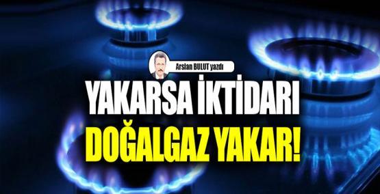 Yakarsa iktidarı doğalgaz yakar! Arslan BULUT yazdı