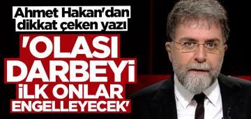 Ahmet Hakan: Olası darbeyi ilk onlar engelleyecek