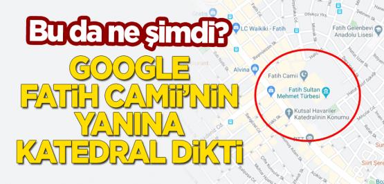Bu da ne şimdi? Google, Fatih Camii'nin yanına katedral dikti
