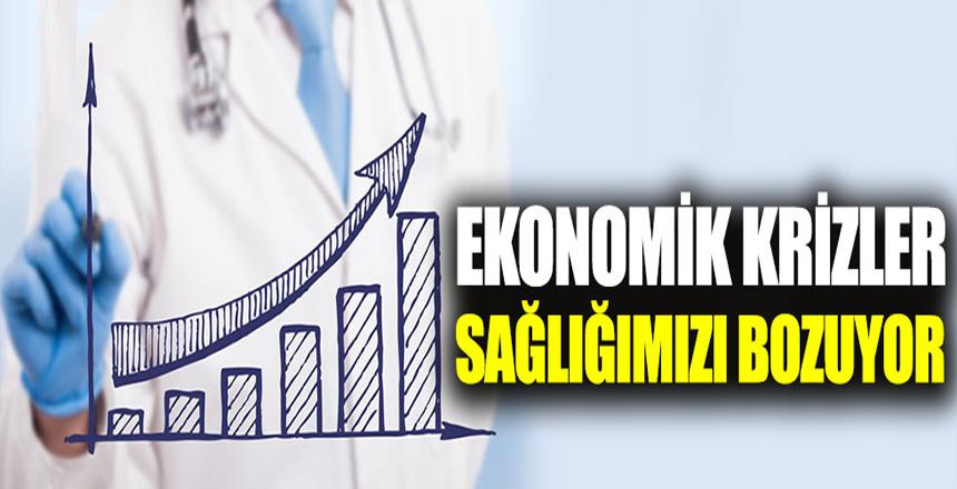 Ekonomik krizler sağlığımızı bozuyor