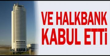 Ve Halkbank kabul etti